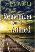 Remember How It Rained - River Saga Book Two ebook by K. Lyn Wurth