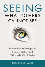 Seeing What Others Cannot See - The Hidden Advantages of Visual Thinkers and Differently Wired Brains ebook by Thomas G. West