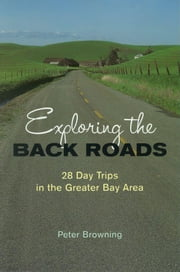 Exploring the Back Roads - 28 Day Trips in the Greater Bay Area ebook by Peter Browning