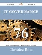 IT Governance 76 Success Secrets - 76 Most Asked Questions On IT Governance - What You Need To Know ebook by Christine Rose