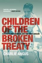 Children of the Broken Treaty - Canada's Lost Promise and One Girl's Dream ebook by Charlie Angus