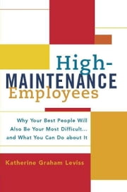 High-Maintenance Employees - Why Your Best People Will Also Be Your Most Difficult...and What You Can Do about It ebook by Katherine Leviss