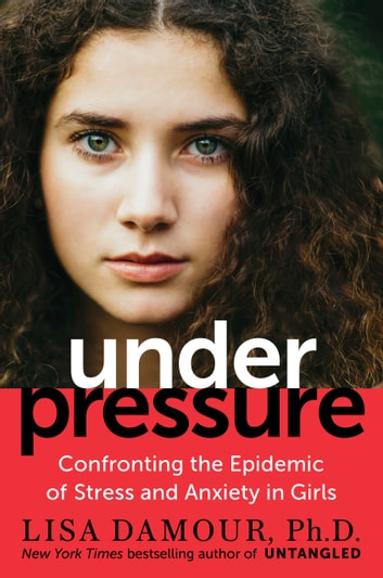 Under Pressure - Confronting the Epidemic of Stress and Anxiety in Girls ebook by Lisa Damour, Ph.D.