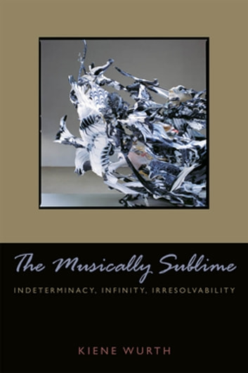 Musically Sublime - Indeterminacy, Infinity, Irresolvability ebook by Kiene Brillenburg Wurth