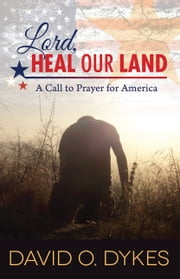 Lord, Heal Our Land - A Call to Prayer for America ebook by David O. Dykes