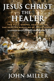 Jesus Christ the Healer: The Full Gospel Account of the Healing Miracles of Jesus Christ (Illustrated Edition) ebook by John Miller