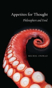 Appetites for Thought - Philosophers and Food ebook by Michel Onfray,Stephen Muecke,Donald Barry