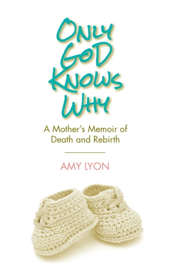Only God Knows Why - A Mother's Memoir of Death and Rebirth ebook by Amy Lyon