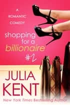 Shopping for a Billionaire 2 - Romantic Comedy ebook by Julia Kent