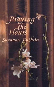 Praying the Hours ebook by Suzanne Guthrie