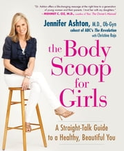 The Body Scoop for Girls - A Straight-Talk Guide to a Healthy, Beautiful You ebook by Christine Rojo,Jennifer Ashton, M.D., Ob-G