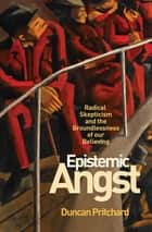Epistemic Angst - Radical Skepticism and the Groundlessness of Our Believing ebook by Duncan Pritchard