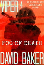 "VIPER 4 FOG Of DEATH - An Elite ""Black"" Operations Squad - VIPER, #4 ebook by David Baker"