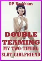 Double Teaming My Two-Timing Slut Girlfriend (A Slutty Girlfriend Share MMF Ménage Erotica Story) ebook by DP Backhaus