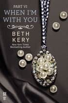When I'm With You Part VI ebook by Beth Kery