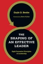 The Shaping of an Effective Leader ebook by Gayle D. Beebe,Steve Forbes