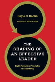 The Shaping of an Effective Leader - Eight Formative Principles of Leadership ebook by Gayle D. Beebe,Steve Forbes
