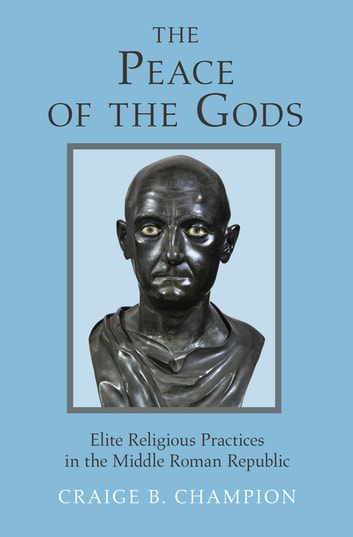 The Peace of the Gods - Elite Religious Practices in the Middle Roman Republic ebook by Craige B. Champion