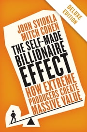 The Self-made Billionaire Effect Deluxe - How Extreme Producers Create Massive Value ebook by John Sviokla,Mitch Cohen