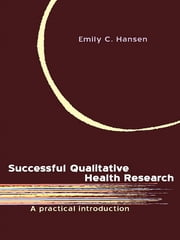 Successful Qualitative Health Research - A practical introduction ebook by Emily C. Hansen