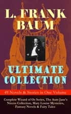 L. FRANK BAUM Ultimate Collection - 49 Novels & Stories in One Volume: Complete Wizard of Oz Series, The Aunt Jane's Nieces Collection, Mary Louise Mysteries, Fantasy Novels & Fairy Tales - Illustrated Edition – Including Mother Goose in Prose, The Magical Monarch of Mo, Dot and Tot of Merryland, The Life and Adventures of Santa Claus, The Enchanted Island of Yew, The Sea Fairies… ebook by L. Frank Baum, Frank Ver Beck, John R. Neill,...