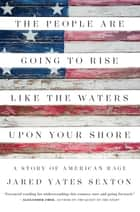 The People Are Going to Rise Like the Waters Upon Your Shore - A Story of American Rage ebook by Jared Yates Sexton
