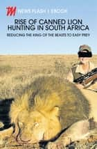 Rise of Canned Lion Hunting in South Africa - Reducing the king of the beasts to easy prey ebook by Sunday Times, The Herald, The Times
