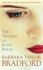The Triumph of Katie Byrne - A Novel ebook by Barbara Taylor Bradford