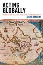 Acting Globally - Memoirs of Brazil's Assertive Foreign Policy ebook by Celso Amorim