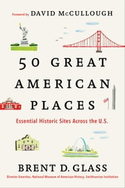 50 Great American Places - Essential Historic Sites Across the U.S. ebook by Brent D. Glass,David McCullough