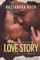The Things We Can't Change Part Four: The Love Story ebook by Kassandra Kush