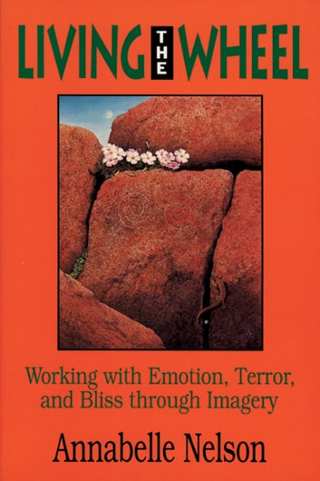 Living the Wheel - Working with Emotion, Terror and Bliss through Imagery ebook by Annabelle Nelson