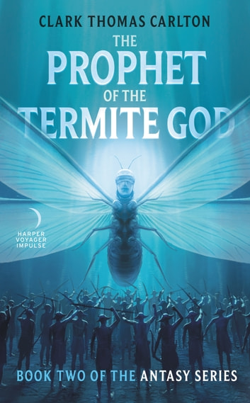 The Prophet of the Termite God - Book Two of the Antasy Series ebook by Clark Thomas Carlton