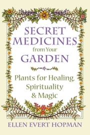 Secret Medicines from Your Garden - Plants for Healing, Spirituality, and Magic ebook by Ellen Evert Hopman