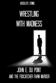 Wrestling With Madness - John E. Du Pont and the Foxcatcher Farm Murder ebook by Tim Huddleston