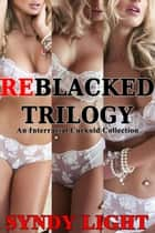 ReBlacked Trilogy: An Interracial Cuckold Collection ebook by Syndy Light