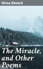 The Miracle, and Other Poems ebook by Virna Sheard