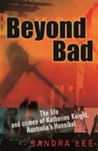 Beyond Bad - The Life and Crimes of Katherine Knight, Australia's Hannibal ebook by Sandra Lee