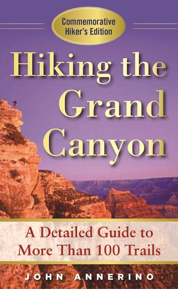 Hiking the Grand Canyon - A Detailed Guide to More Than 100 Trails ebook by John Annerino