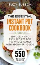 The Essential Instant Pot Cookbook - 550 Quick and Easy Recipes for the Whole Family with Beginners Guide ebook by SUZY SUSSON