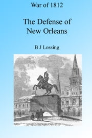 War of 1812: The Defense of New Orleans, Illustrated. ebook by B J Lossing