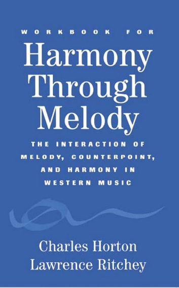 Workbook for Harmony Through Melody - The Interaction of Melody, Counterpoint, and Harmony in Western Music ebook by Charles Horton,Lawrence Ritchey