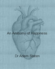 An Anatomy of Happiness ebook by Adam Staten