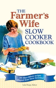 The Farmer's Wife Slow Cooker Cookbook - 101 blue-ribbon recipes adapted from farm favorites! ebook by Lela Nargi
