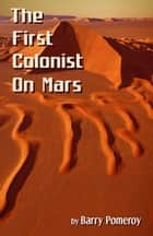 The First Colonist on Mars: Courtesy of the Mars Historical Society ebook by Barry Pomeroy