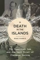 A Death in the Islands - The Unwritten Law and the Last Trial of Clarence Darrow ebook by