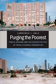 Purging the Poorest - Public Housing and the Design Politics of Twice-Cleared Communities ebook by Lawrence J. Vale