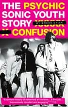 Psychic Confusion: The Sonic Youth Story ebook by Stevie Chick