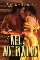 To Wed A Wanton Woman ebook by KyAnn Waters