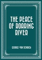 The Peace of Roaring River ebook by George Van Schaick